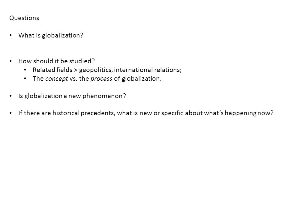 Questions Two fundamental questions: Is globalization an adequate concept for the task of describing the current state of affairs.