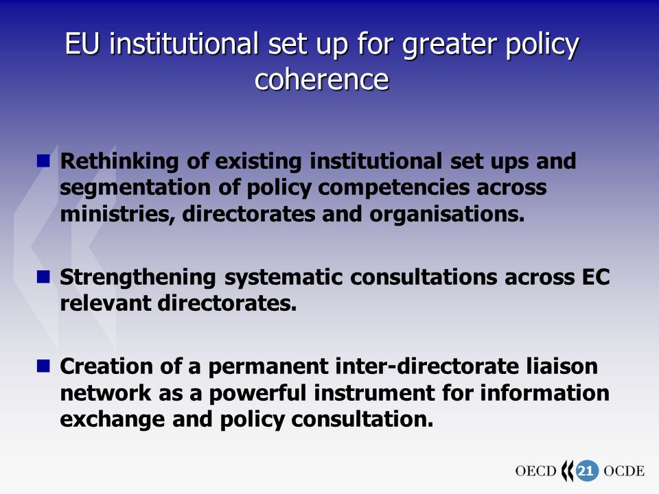 21 EU institutional set up for greater policy coherence Rethinking of existing institutional set ups and segmentation of policy competencies across ministries, directorates and organisations.