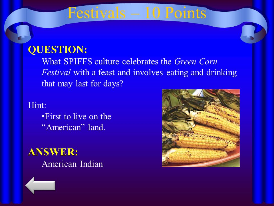 Festivals – 10 Points QUESTION: What SPIFFS culture celebrates the Green Corn Festival with a feast and involves eating and drinking that may last for days.