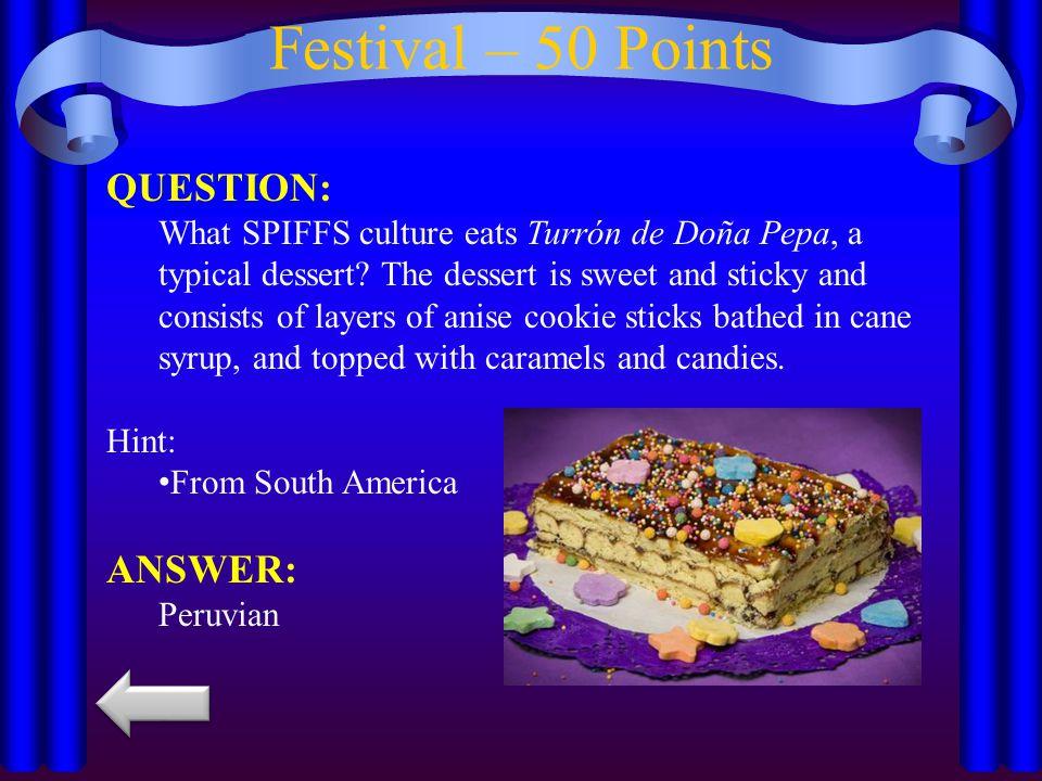 Festival – 50 Points QUESTION: What SPIFFS culture eats Turrón de Doña Pepa, a typical dessert.