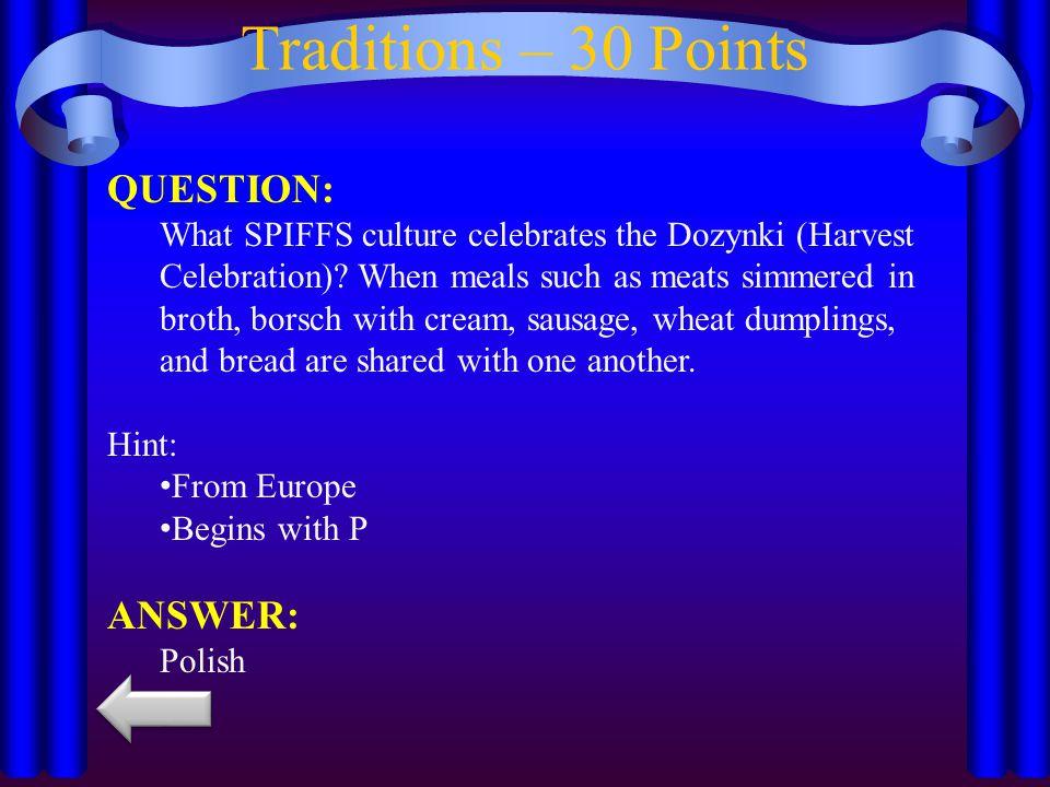 Traditions – 30 Points QUESTION: What SPIFFS culture celebrates the Dozynki (Harvest Celebration).