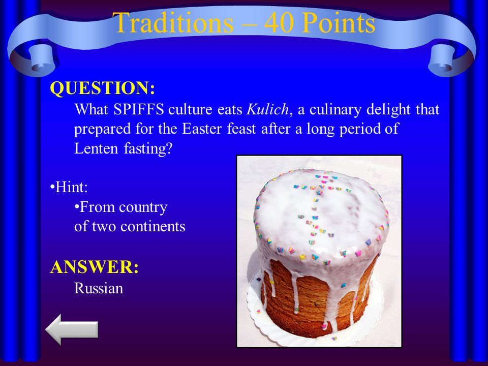 Traditions – 40 Points QUESTION: What SPIFFS culture eats Kulich, a culinary delight that prepared for the Easter feast after a long period of Lenten fasting.