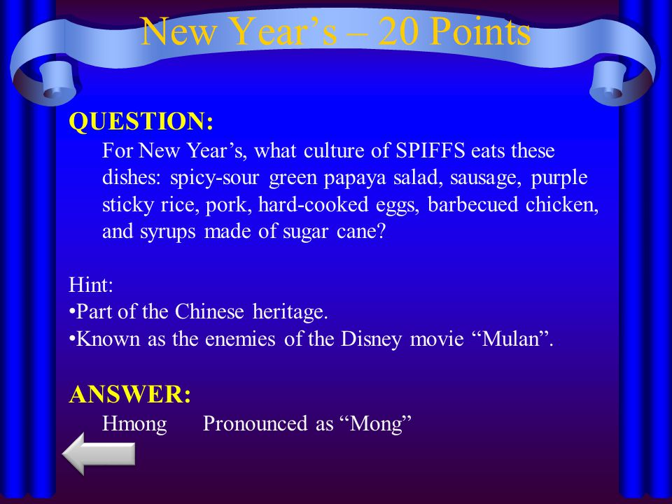 New Year's – 20 Points QUESTION: For New Year's, what culture of SPIFFS eats these dishes: spicy-sour green papaya salad, sausage, purple sticky rice, pork, hard-cooked eggs, barbecued chicken, and syrups made of sugar cane.