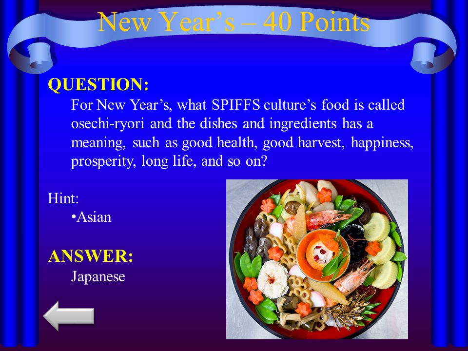 New Year's – 40 Points QUESTION: For New Year's, what SPIFFS culture's food is called osechi-ryori and the dishes and ingredients has a meaning, such as good health, good harvest, happiness, prosperity, long life, and so on.