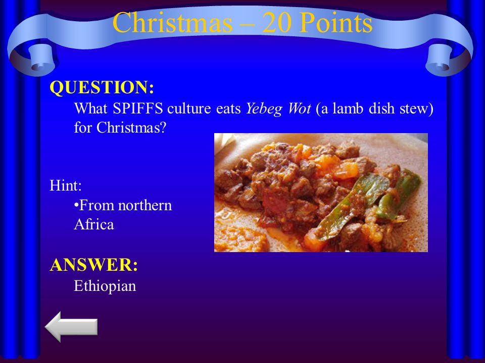 Christmas – 20 Points QUESTION: What SPIFFS culture eats Yebeg Wot (a lamb dish stew) for Christmas.