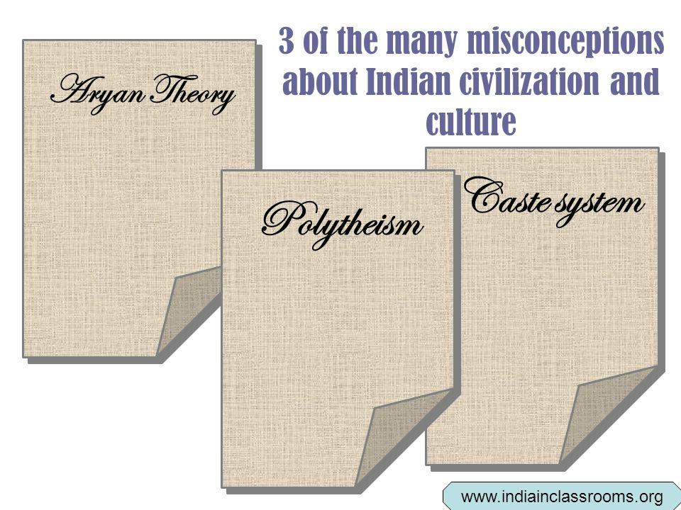 3 of the many misconceptions about Indian civilization and culture Polytheism Caste system Aryan Theory www.indiainclassrooms.org