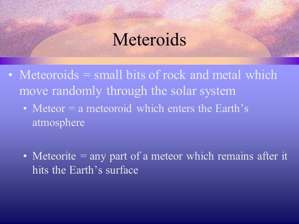 Meteroids Meteoroids = small bits of rock and metal which move randomly through the solar system Meteor = a meteoroid which enters the Earth's atmosphere Meteorite = any part of a meteor which remains after it hits the Earth's surface