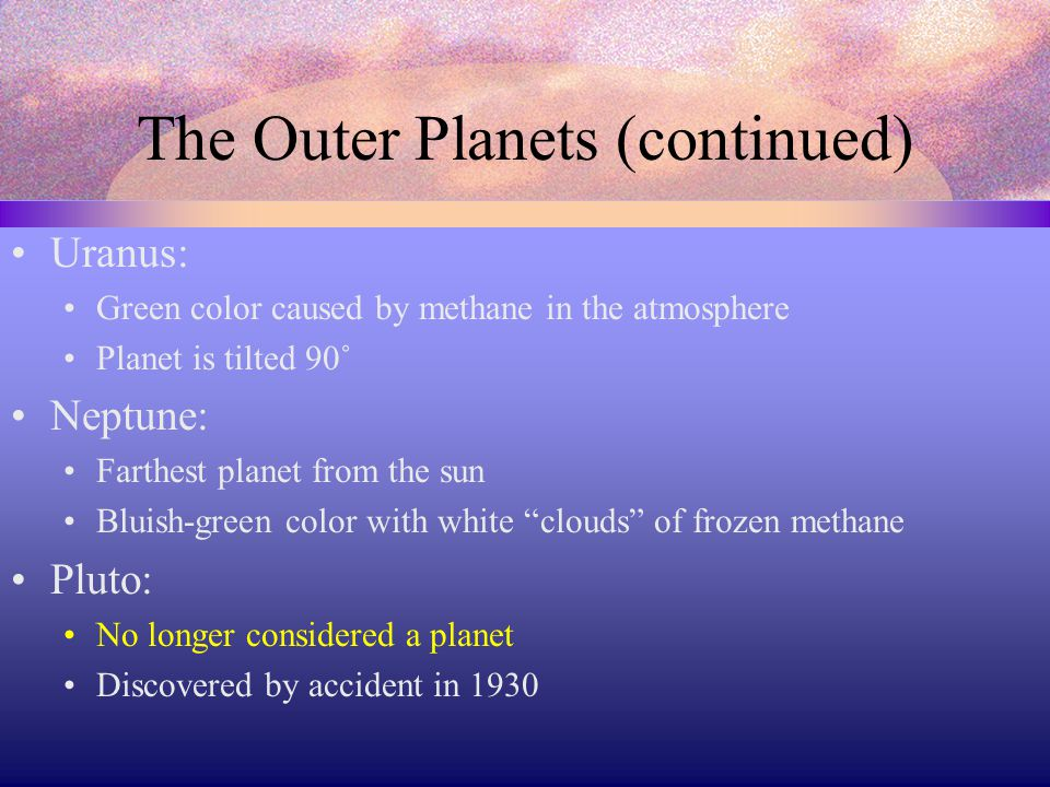 The Outer Planets (continued) Uranus: Green color caused by methane in the atmosphere Planet is tilted 90˚ Neptune: Farthest planet from the sun Bluish-green color with white clouds of frozen methane Pluto: No longer considered a planet Discovered by accident in 1930