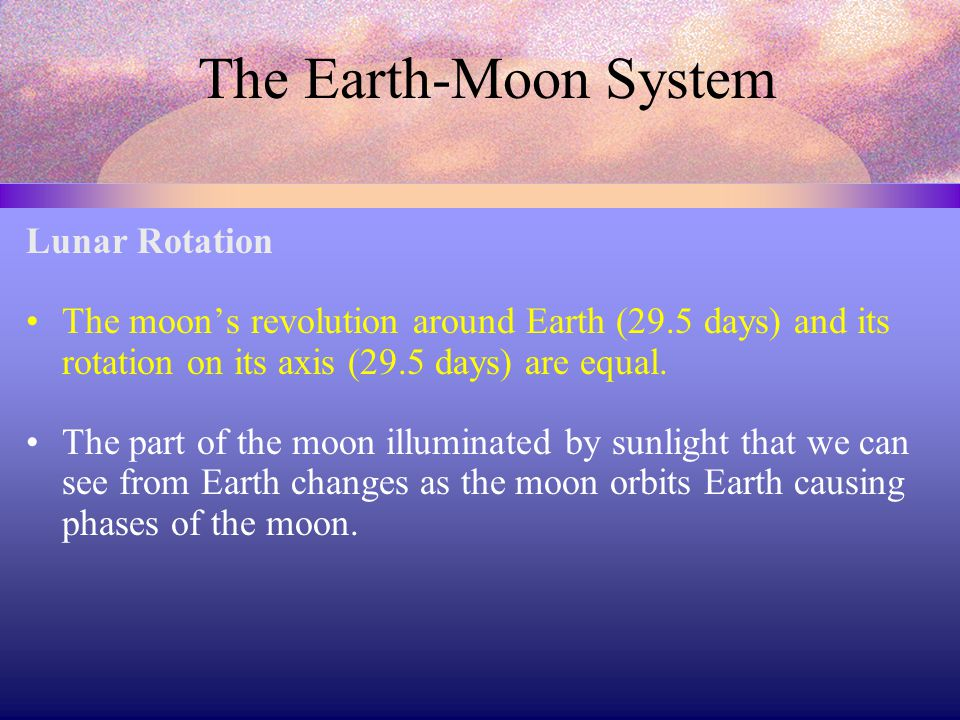 The Earth-Moon System Lunar Rotation The moon's revolution around Earth (29.5 days) and its rotation on its axis (29.5 days) are equal.