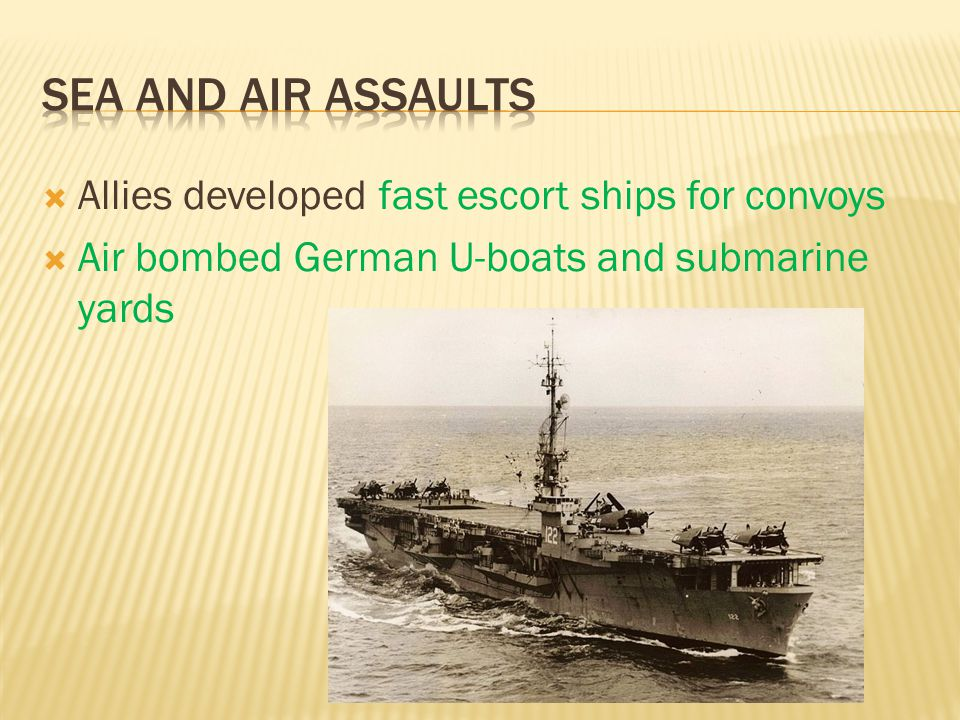  Allies developed fast escort ships for convoys  Air bombed German U-boats and submarine yards