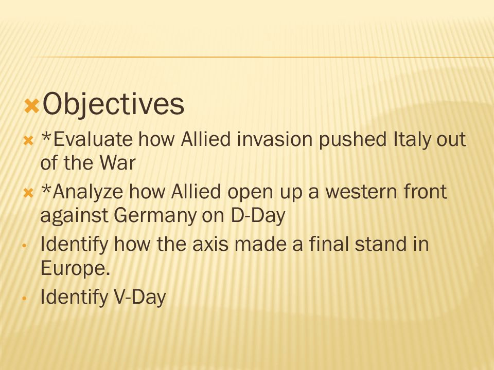  Objectives  *Evaluate how Allied invasion pushed Italy out of the War  *Analyze how Allied open up a western front against Germany on D-Day Identify how the axis made a final stand in Europe.