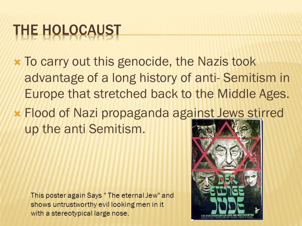  To carry out this genocide, the Nazis took advantage of a long history of anti- Semitism in Europe that stretched back to the Middle Ages.