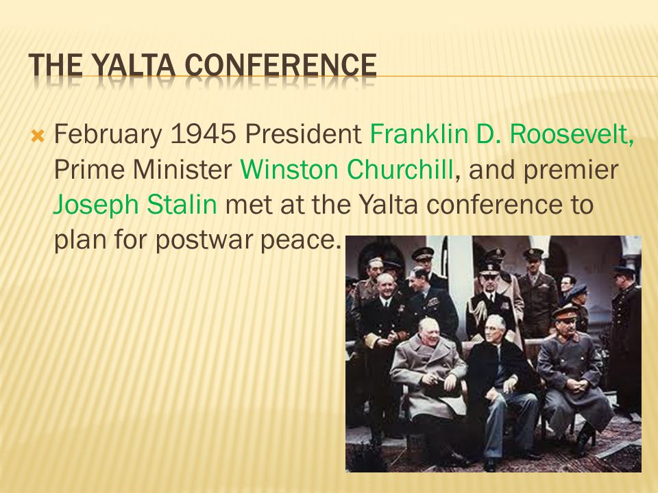  February 1945 President Franklin D. Roosevelt, Prime Minister Winston Churchill, and premier Joseph Stalin met at the Yalta conference to plan for p
