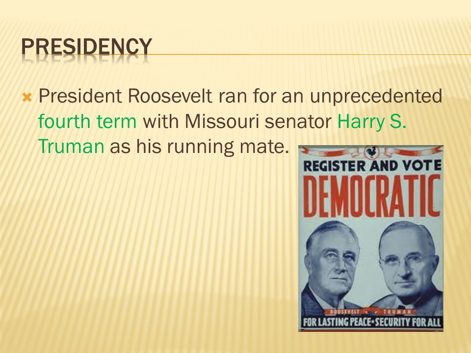  President Roosevelt ran for an unprecedented fourth term with Missouri senator Harry S.