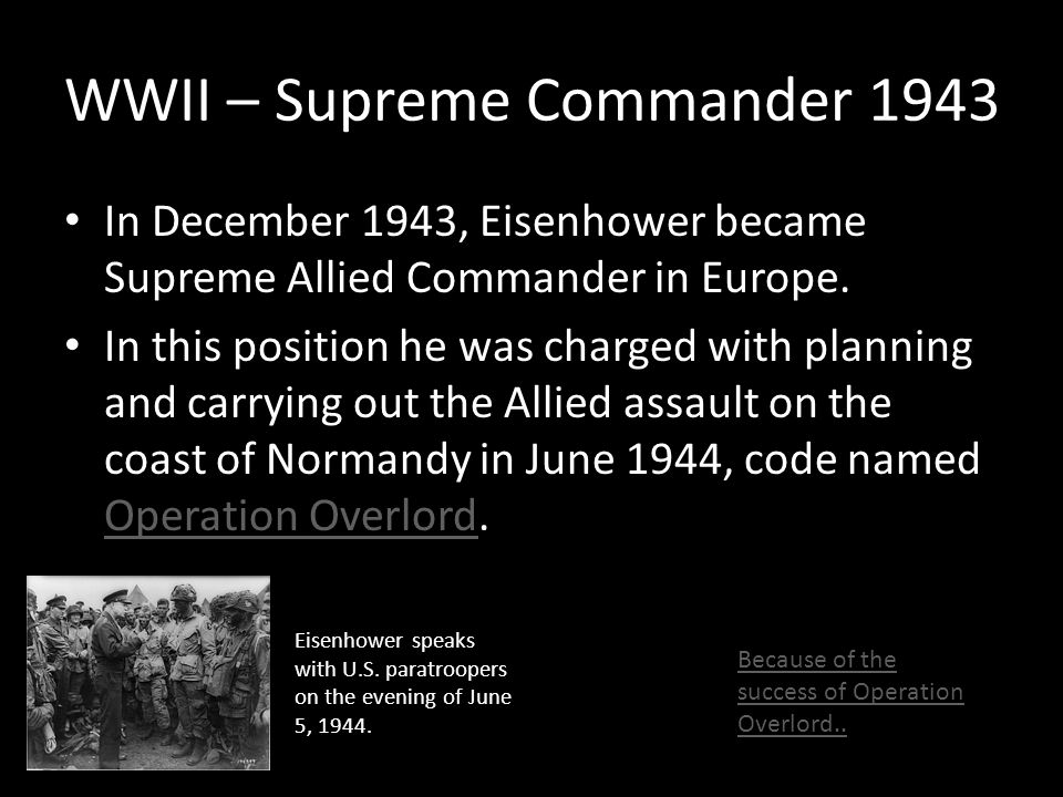 WWII – Supreme Commander 1943 In December 1943, Eisenhower became Supreme Allied Commander in Europe. In this position he was charged with planning an
