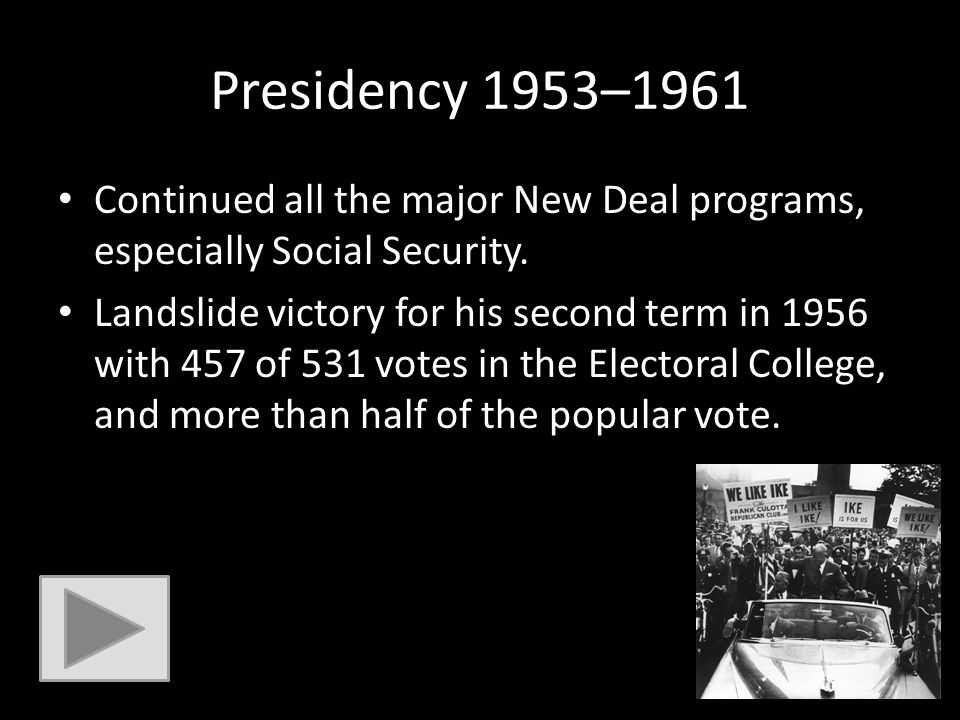 Presidency 1953–1961 Continued all the major New Deal programs, especially Social Security. Landslide victory for his second term in 1956 with 457 of
