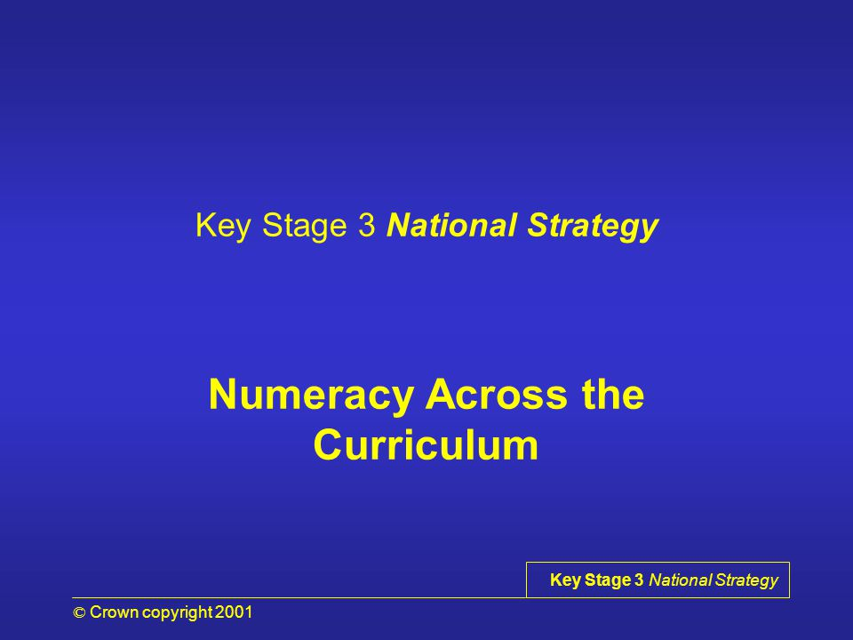 © Crown copyright 2001 Key Stage 3 National Strategy Objectives for session 1 To consider the need to raise standards in numeracy To consider current images of mathematics and mathematicians To introduce the definition of numeracy To consider the need for improving numeracy skills across the curriculum OHT 1.0