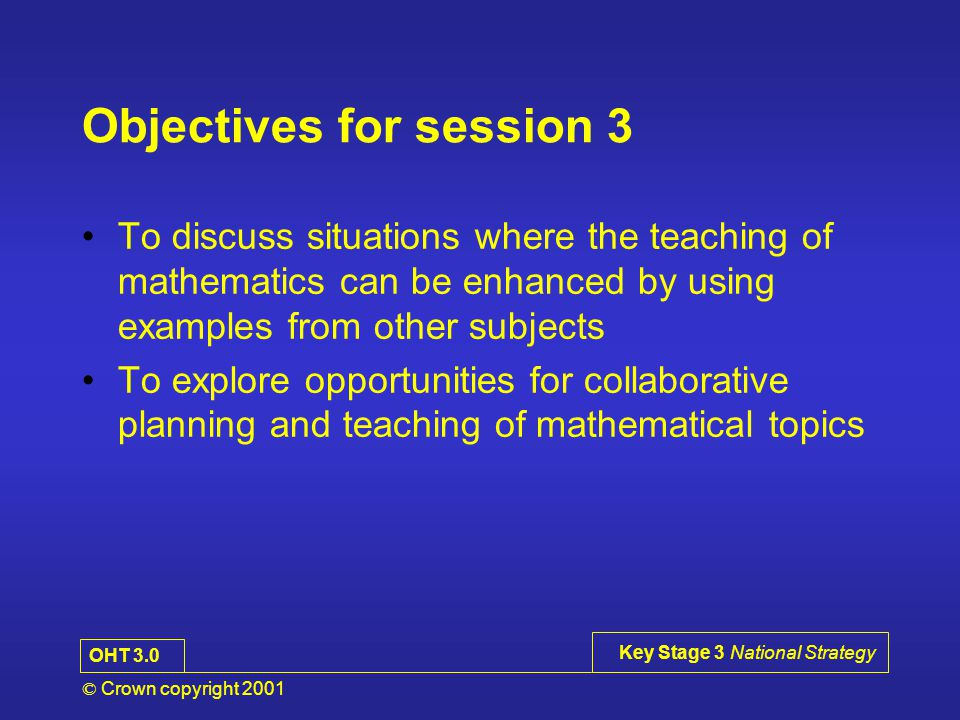© Crown copyright 2001 Key Stage 3 National Strategy Objectives for session 3 To discuss situations where the teaching of mathematics can be enhanced by using examples from other subjects To explore opportunities for collaborative planning and teaching of mathematical topics OHT 3.0
