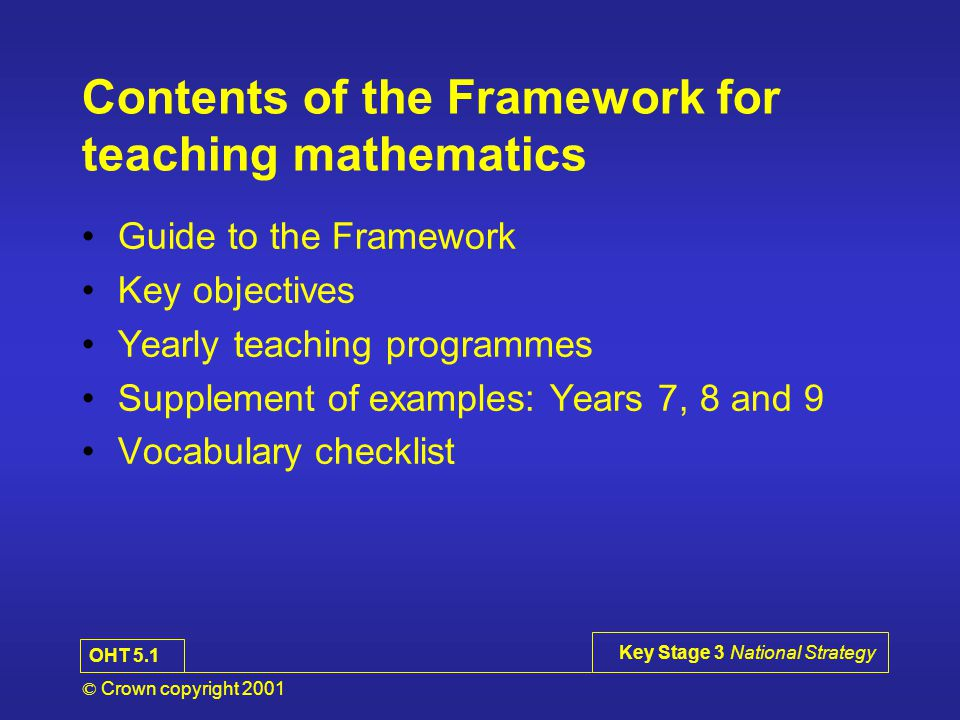 © Crown copyright 2001 Key Stage 3 National Strategy Contents of the Framework for teaching mathematics Guide to the Framework Key objectives Yearly teaching programmes Supplement of examples: Years 7, 8 and 9 Vocabulary checklist OHT 5.1