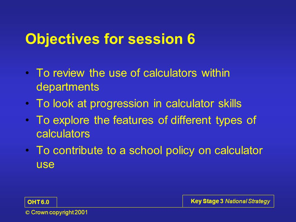 © Crown copyright 2001 Key Stage 3 National Strategy Objectives for session 6 To review the use of calculators within departments To look at progression in calculator skills To explore the features of different types of calculators To contribute to a school policy on calculator use OHT 6.0