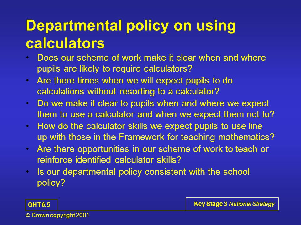 © Crown copyright 2001 Key Stage 3 National Strategy Departmental policy on using calculators Does our scheme of work make it clear when and where pupils are likely to require calculators.