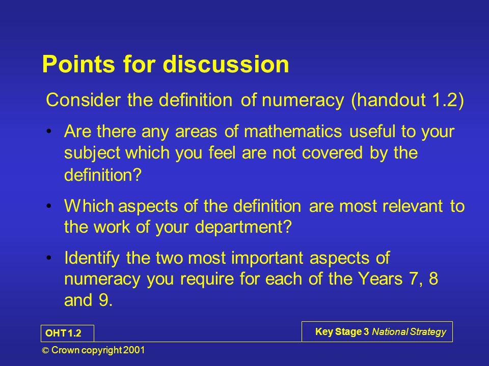 © Crown copyright 2001 Key Stage 3 National Strategy Points for discussion Consider the definition of numeracy (handout 1.2) Are there any areas of mathematics useful to your subject which you feel are not covered by the definition.