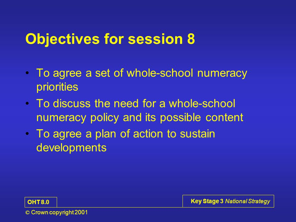 © Crown copyright 2001 Key Stage 3 National Strategy Objectives for session 8 To agree a set of whole-school numeracy priorities To discuss the need for a whole-school numeracy policy and its possible content To agree a plan of action to sustain developments OHT 8.0