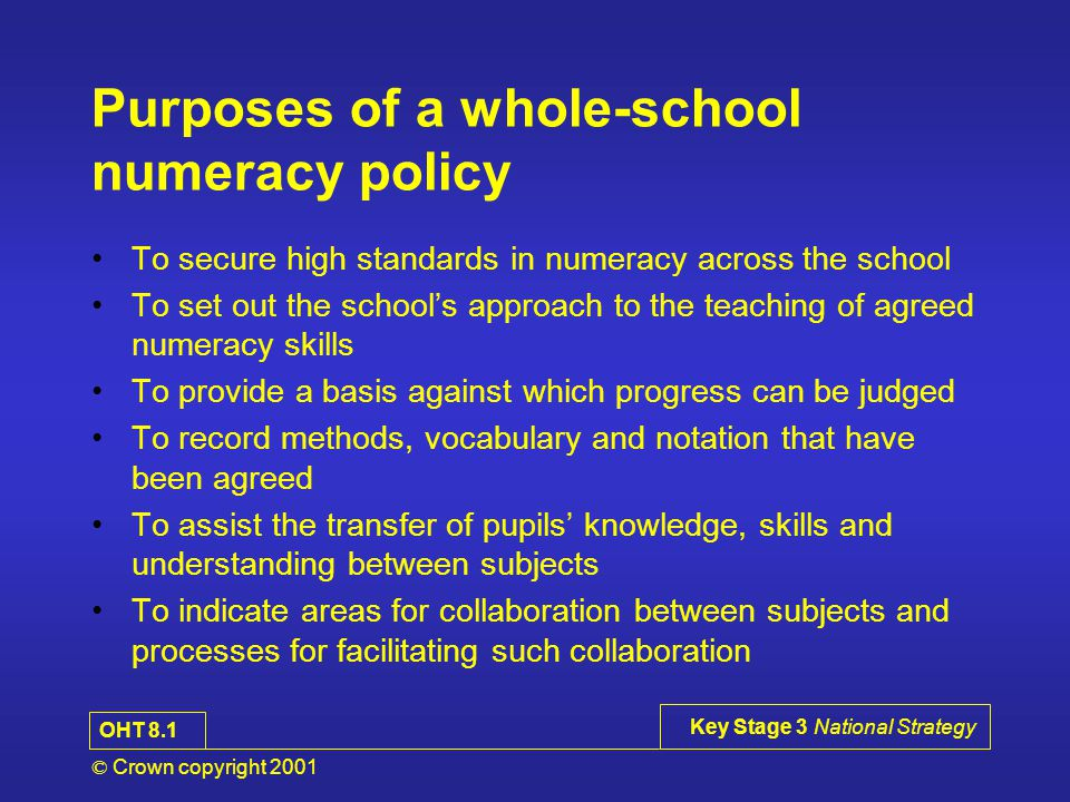 © Crown copyright 2001 Key Stage 3 National Strategy Purposes of a whole-school numeracy policy To secure high standards in numeracy across the school To set out the school's approach to the teaching of agreed numeracy skills To provide a basis against which progress can be judged To record methods, vocabulary and notation that have been agreed To assist the transfer of pupils' knowledge, skills and understanding between subjects To indicate areas for collaboration between subjects and processes for facilitating such collaboration OHT 8.1