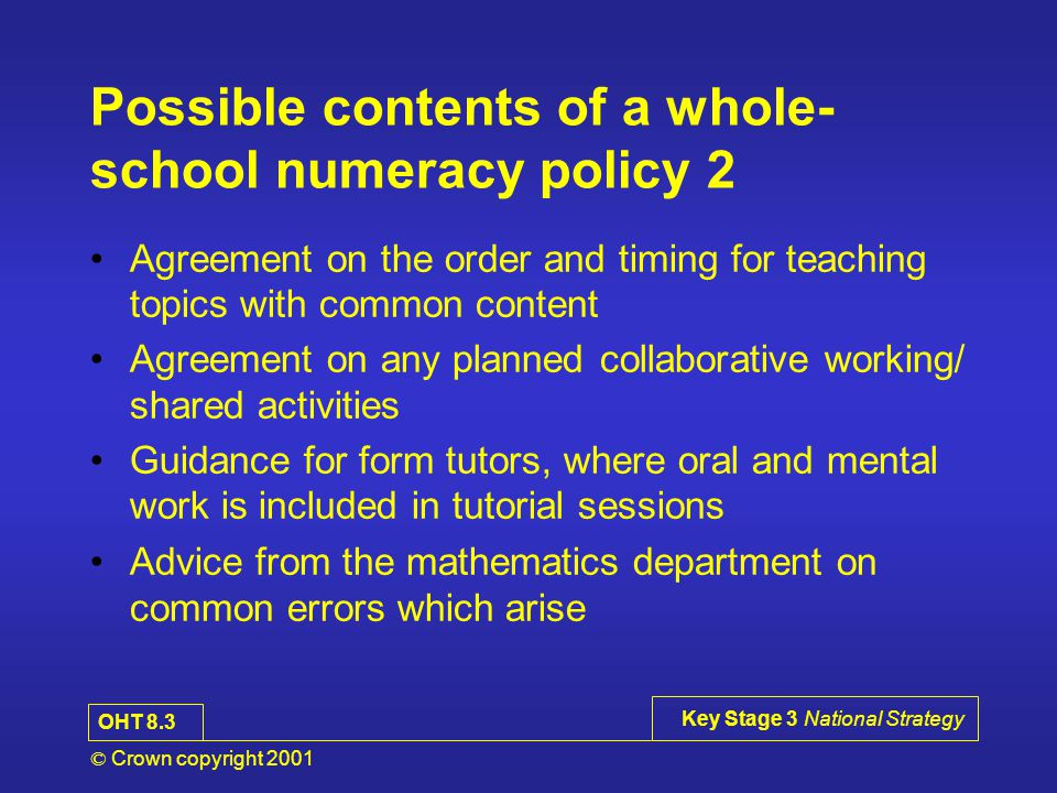 © Crown copyright 2001 Key Stage 3 National Strategy Possible contents of a whole- school numeracy policy 2 Agreement on the order and timing for teaching topics with common content Agreement on any planned collaborative working/ shared activities Guidance for form tutors, where oral and mental work is included in tutorial sessions Advice from the mathematics department on common errors which arise OHT 8.3