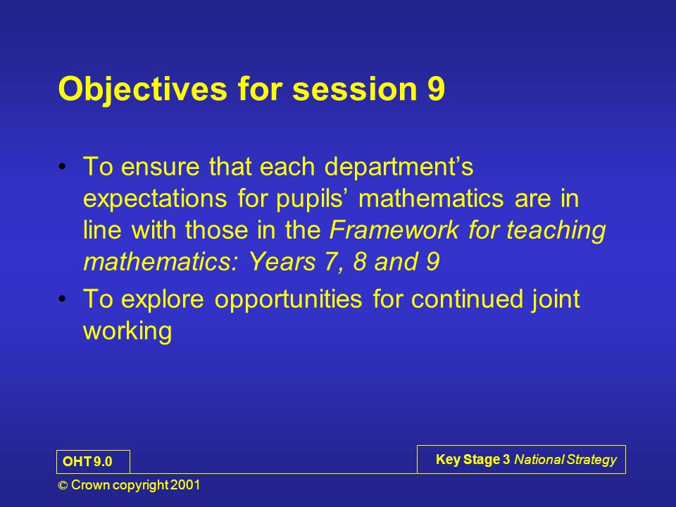 © Crown copyright 2001 Key Stage 3 National Strategy Objectives for session 9 To ensure that each department's expectations for pupils' mathematics are in line with those in the Framework for teaching mathematics: Years 7, 8 and 9 To explore opportunities for continued joint working OHT 9.0