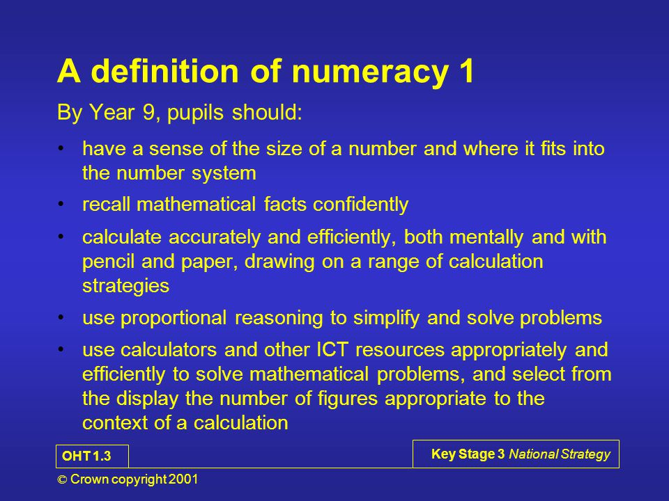 © Crown copyright 2001 Key Stage 3 National Strategy A definition of numeracy 2 By Year 9, pupils should: use simple formulae and substitute numbers in the measure and estimate measurements, choosing suitable units, and reading numbers correctly from a range of meters, dials and scale calculate simple perimeters, areas and volumes, recognising the degree of accuracy that can be achieve understand and use measures of time and speed, and rates such as £ per hour or miles per litre draw plane figures to given specifications and appreciate the concept of scale in geometrical drawings and maps OHT 1.4