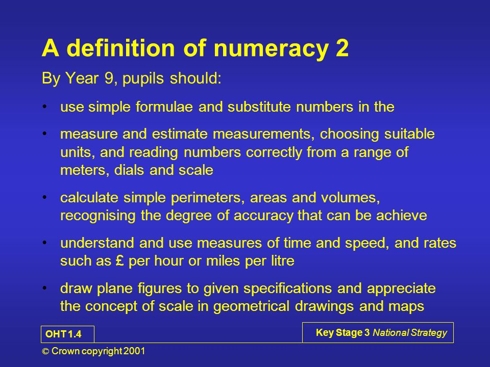 © Crown copyright 2001 Key Stage 3 National Strategy A definition of numeracy 1 By Year 9, pupils should: have a sense of the size of a number and where it fits into the number system recall mathematical facts confidently calculate accurately and efficiently, both mentally and with pencil and paper, drawing on a range of calculation strategies use proportional reasoning to simplify and solve problems use calculators and other ICT resources appropriately and efficiently to solve mathematical problems, and select from the display the number of figures appropriate to the context of a calculation OHT 4.1