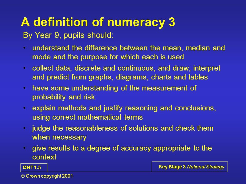 © Crown copyright 2001 Key Stage 3 National Strategy A definition of numeracy 2 By Year 9, pupils should: use simple formulae and substitute numbers in them measure and estimate measurements, choosing suitable units, and reading numbers correctly from a range of meters, dials and scales calculate simple perimeters, areas and volumes, recognising the degree of accuracy that can be achieved understand and use measures of time and speed, and rates such as £ per hour or miles per litre draw plane figures to given specifications and appreciate the concept of scale in geometrical drawings and maps OHT 4.2