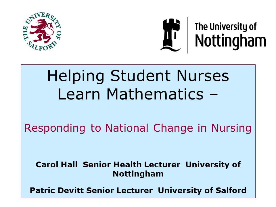Helping Student Nurses Learn Mathematics – Responding to National Change in Nursing Carol Hall Senior Health Lecturer University of Nottingham Patric Devitt Senior Lecturer University of Salford