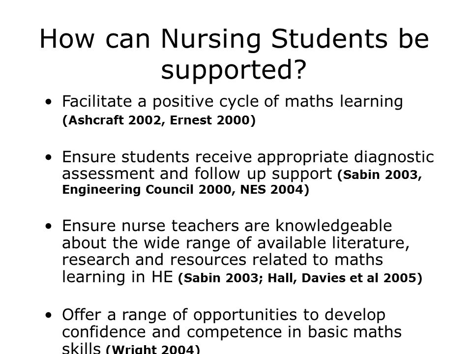 Facilitate a positive cycle of maths learning (Ashcraft 2002, Ernest 2000) Ensure students receive appropriate diagnostic assessment and follow up support (Sabin 2003, Engineering Council 2000, NES 2004) Ensure nurse teachers are knowledgeable about the wide range of available literature, research and resources related to maths learning in HE (Sabin 2003; Hall, Davies et al 2005) Offer a range of opportunities to develop confidence and competence in basic maths skills (Wright 2004) How can Nursing Students be supported