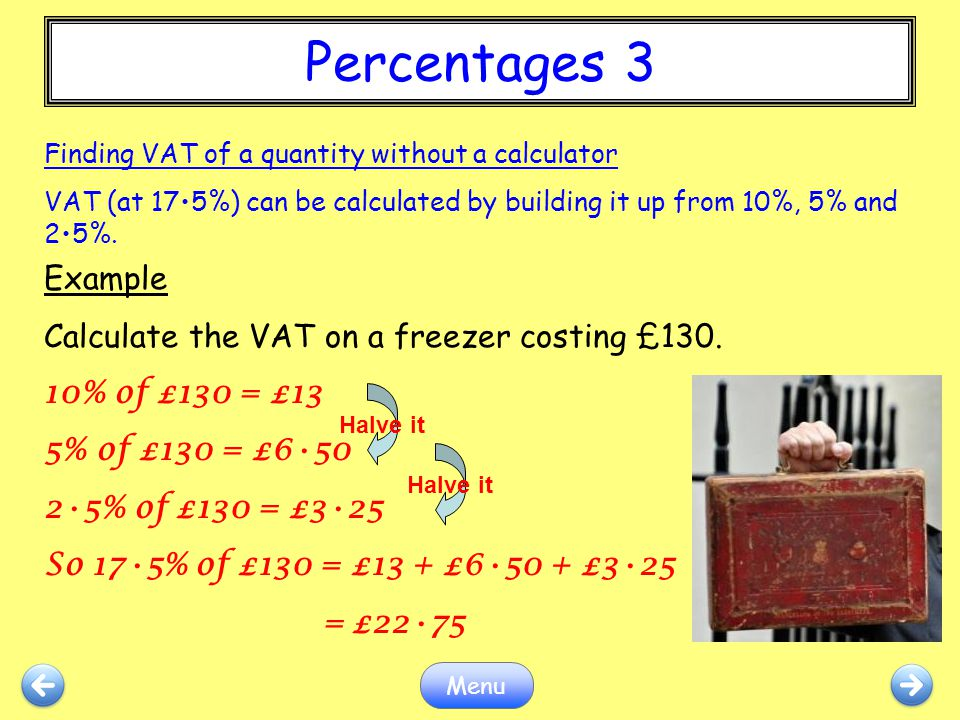 Percentages 3 Menu Example Calculate the VAT on a freezer costing £130. 10% of £130 = £13 5% of £130 = £650 25% of £130 = £325 So 175% of £130 = £13 +
