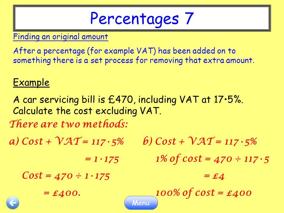 Percentages 7 Menu Finding an original amount After a percentage (for example VAT) has been added on to something there is a set process for removing