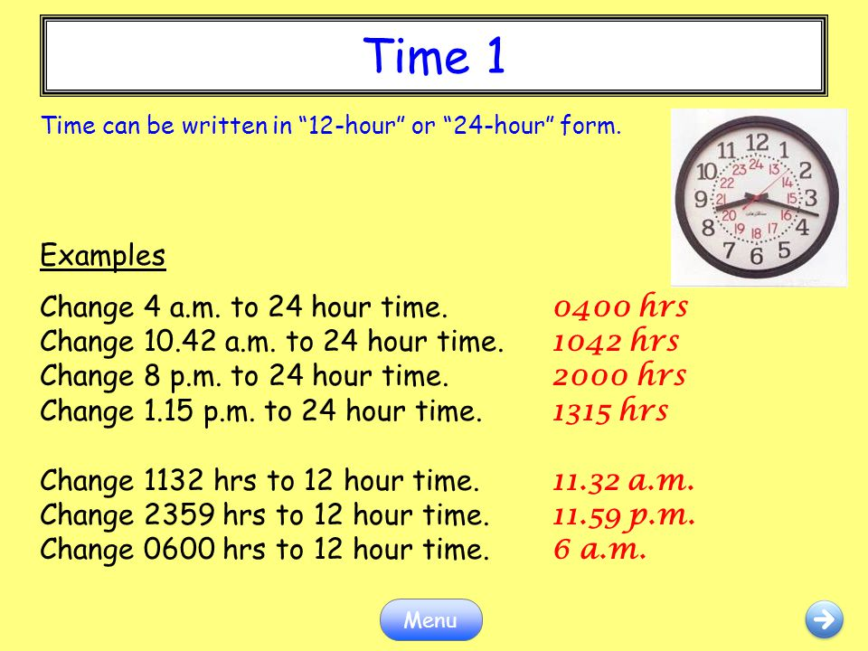 """Time 1 Menu Time can be written in """"12-hour"""" or """"24-hour"""" form. Examples Change 4 a.m. to 24 hour time. 0400 hrs Change 10.42 a.m. to 24 hour time. 10"""