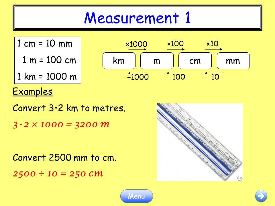 Measurement 1 Menu Examples Convert 32 km to metres. 32 × 1000 = 3200 m Convert 2500 mm to cm. 2500 ÷ 10 = 250 cm kmmcmmm ×1000 ×100×10 ÷1000 ÷100÷10