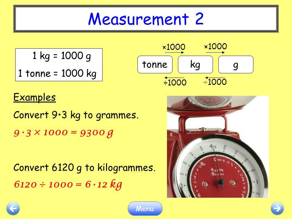 Measurement 2 Menu Examples Convert 93 kg to grammes. 93 × 1000 = 9300 g Convert 6120 g to kilogrammes. 6120 ÷ 1000 = 612 kg tonnekgg ×1000 ÷1000 1 kg