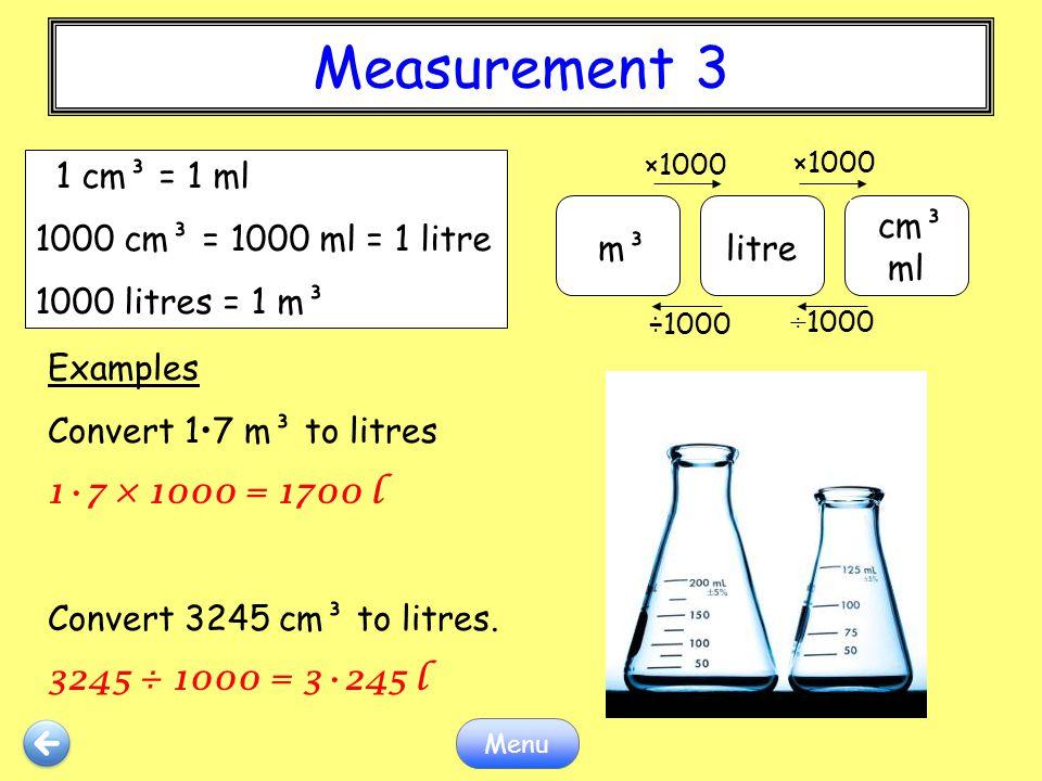 Measurement 3 Menu Examples Convert 17 m³ to litres 17 × 1000 = 1700 l Convert 3245 cm³ to litres. 3245 ÷ 1000 = 3245 l m³litre cm³ ml ×1000 ÷1000 1 c