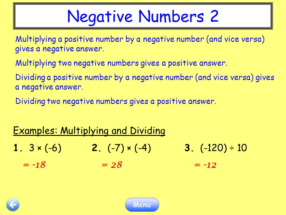 Negative Numbers 2 Menu Examples: Multiplying and Dividing 1. 3 × (-6)2. (-7) × (-4)3. (-120) ÷ 10 = -18 = 28 = -12 Multiplying a positive number by a
