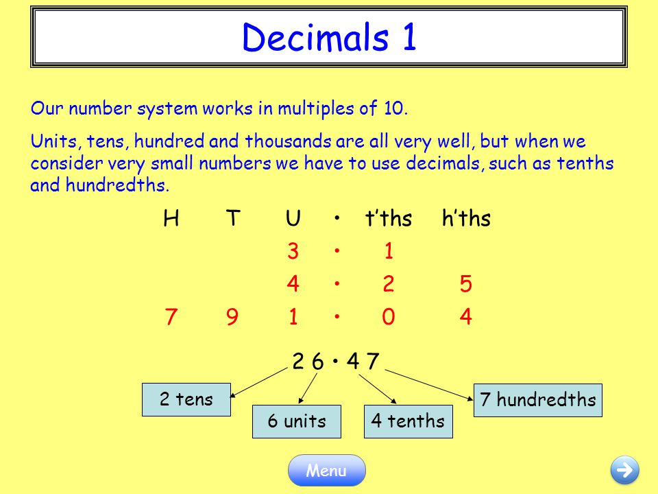 Decimals 1 Menu Our number system works in multiples of 10. Units, tens, hundred and thousands are all very well, but when we consider very small numb