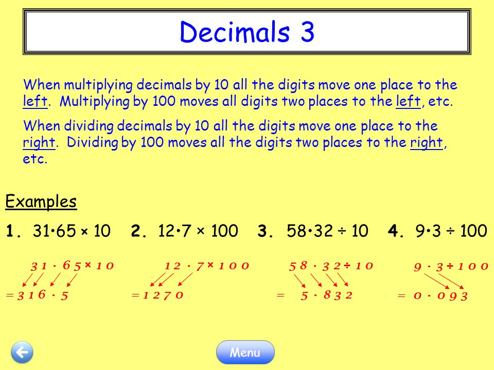 Decimals 3 Menu When multiplying decimals by 10 all the digits move one place to the left. Multiplying by 100 moves all digits two places to the left,