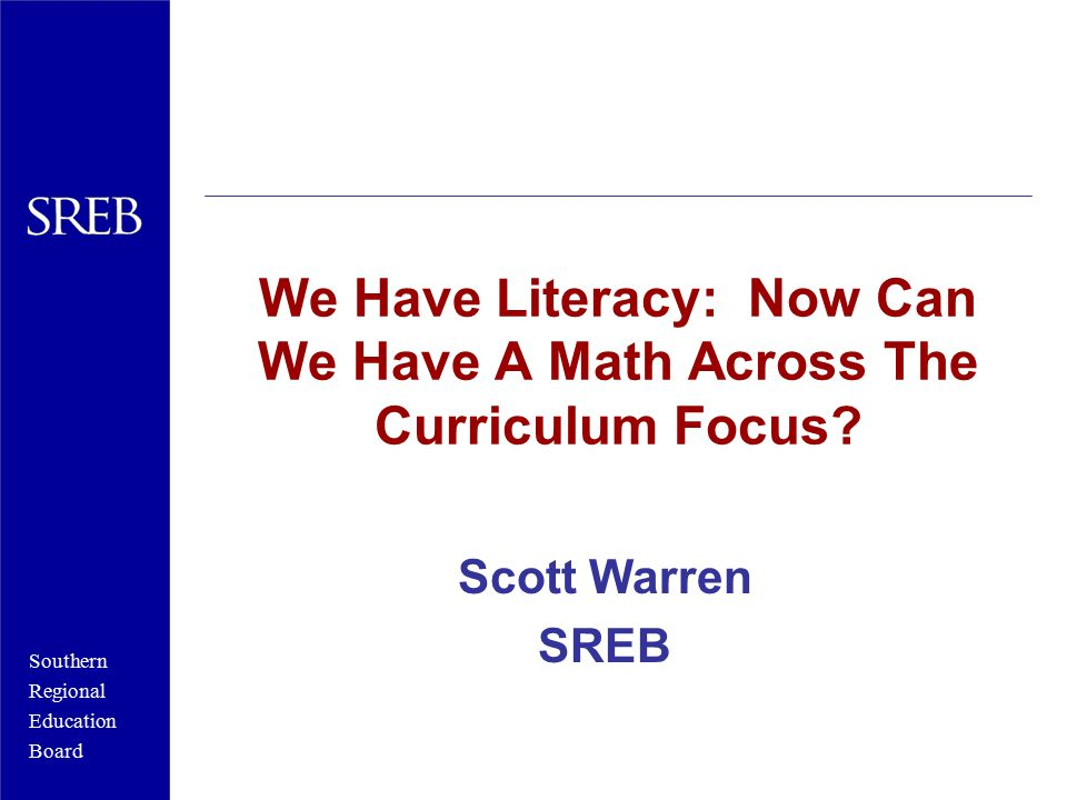 Southern Regional Education Board Numeracy Across the Curriculum: Key Indicators  All students take four years of mathematics  All seniors take mathematics  Teachers create units of study requiring students to apply mathematical concepts.