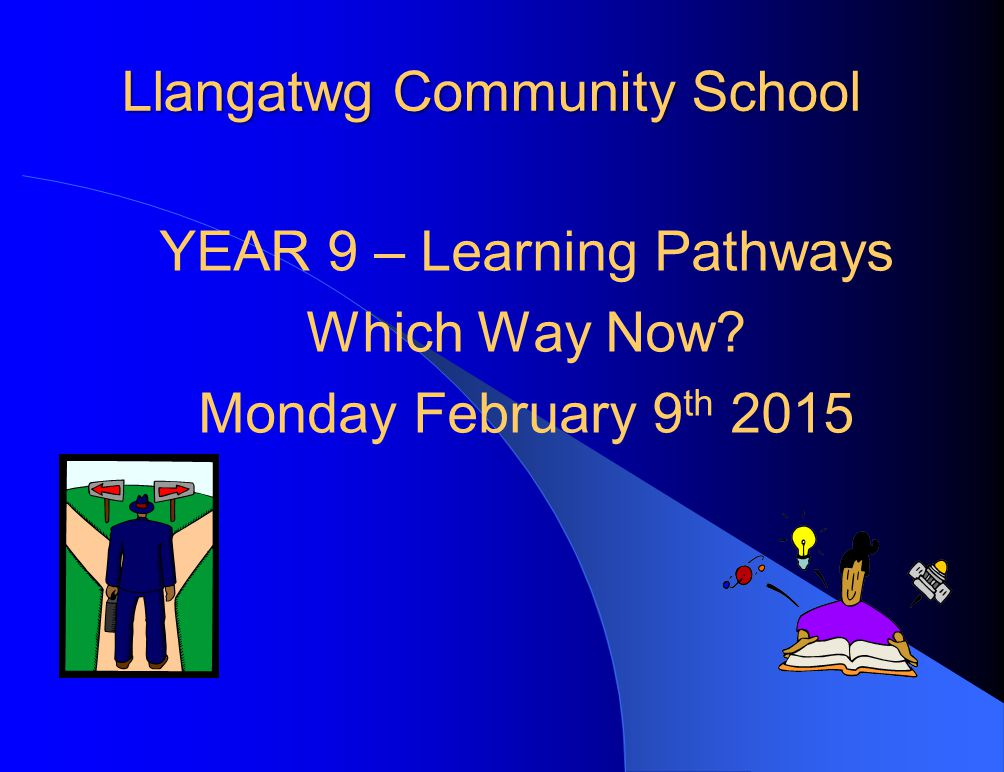 Llangatwg Community School YEAR 9 – Learning Pathways Which Way Now Monday February 9 th 2015