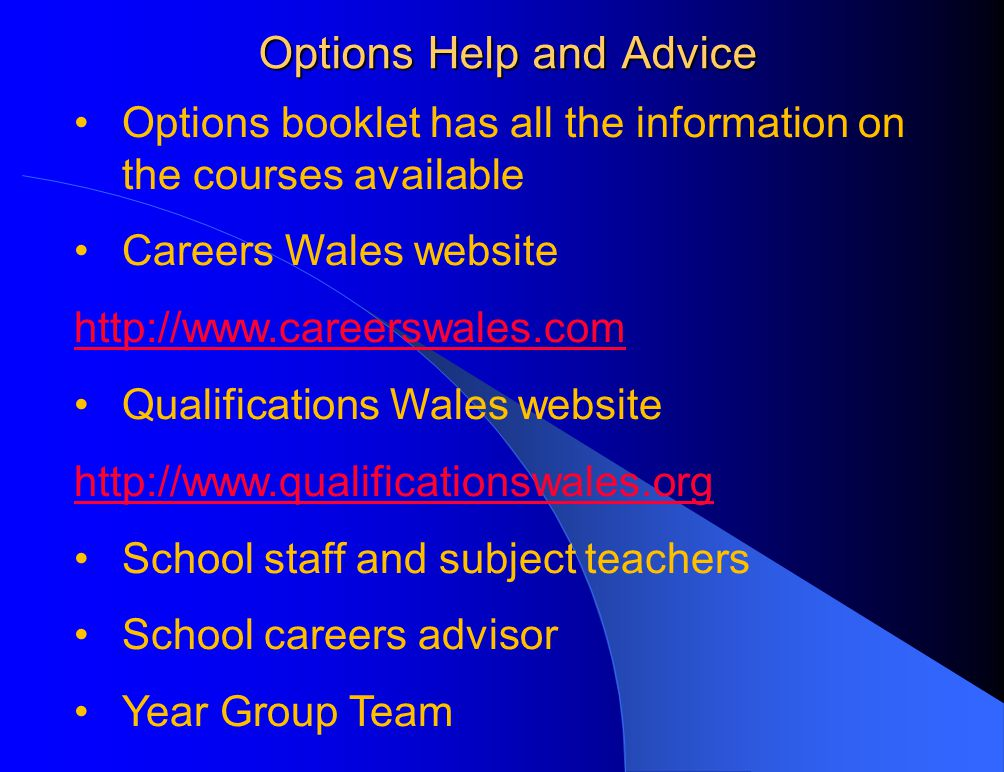 Options Help and Advice Options booklet has all the information on the courses available Careers Wales website http://www.careerswales.com Qualifications Wales website http://www.qualificationswales.org School staff and subject teachers School careers advisor Year Group Team
