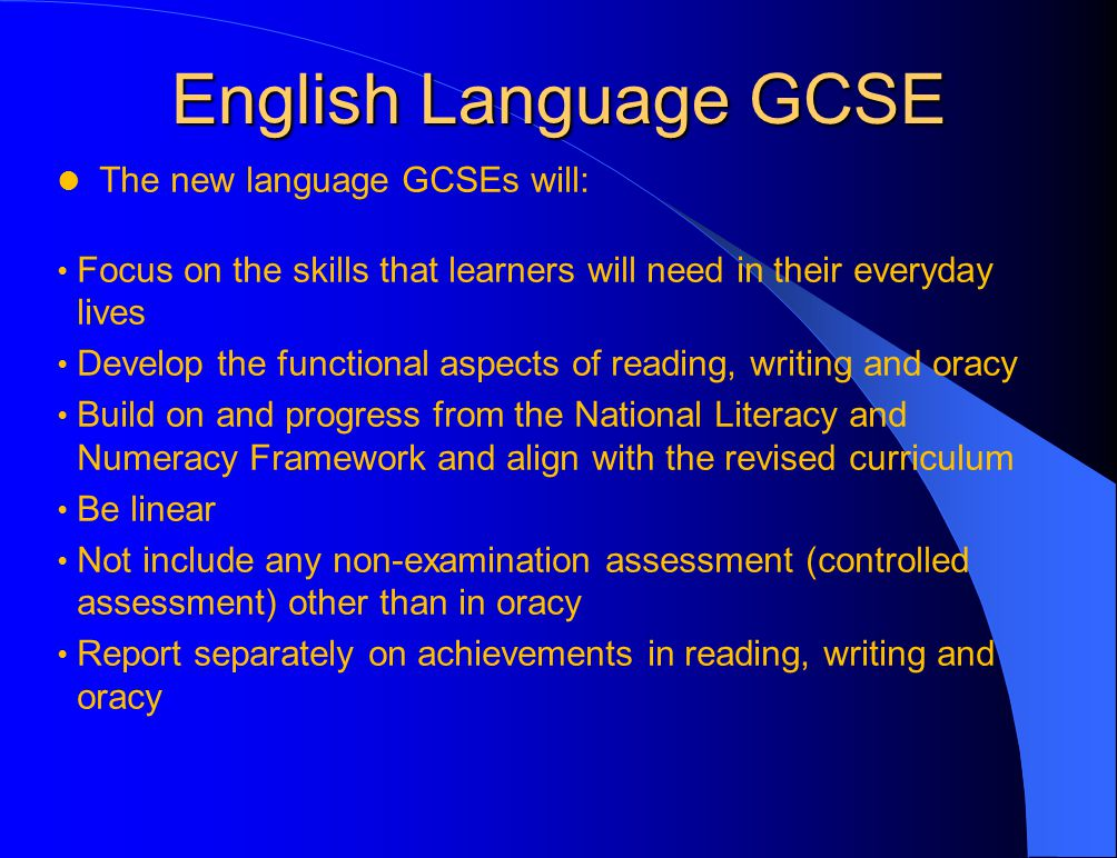 English Language GCSE The new language GCSEs will: Focus on the skills that learners will need in their everyday lives Develop the functional aspects of reading, writing and oracy Build on and progress from the National Literacy and Numeracy Framework and align with the revised curriculum Be linear Not include any non-examination assessment (controlled assessment) other than in oracy Report separately on achievements in reading, writing and oracy