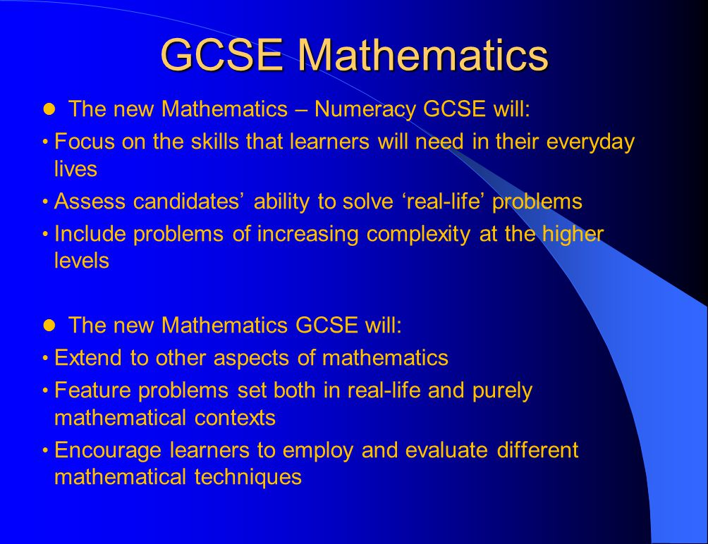 GCSE Mathematics The new Mathematics – Numeracy GCSE will: Focus on the skills that learners will need in their everyday lives Assess candidates' ability to solve 'real-life' problems Include problems of increasing complexity at the higher levels The new Mathematics GCSE will: Extend to other aspects of mathematics Feature problems set both in real-life and purely mathematical contexts Encourage learners to employ and evaluate different mathematical techniques