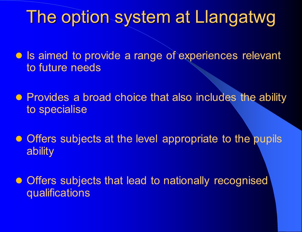 The option system at Llangatwg Is aimed to provide a range of experiences relevant to future needs Provides a broad choice that also includes the ability to specialise Offers subjects at the level appropriate to the pupils ability Offers subjects that lead to nationally recognised qualifications